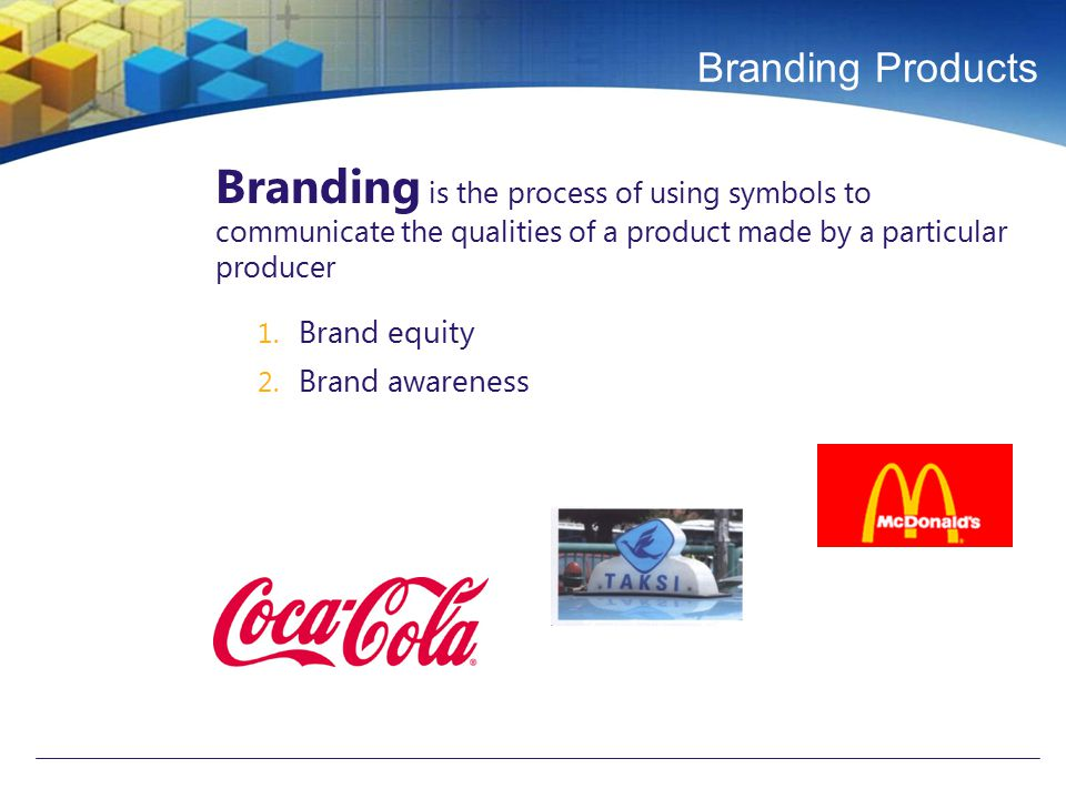 Branding Products Branding is the process of using symbols to communicate the qualities of a product made by a particular producer 1. Brand equity 2.