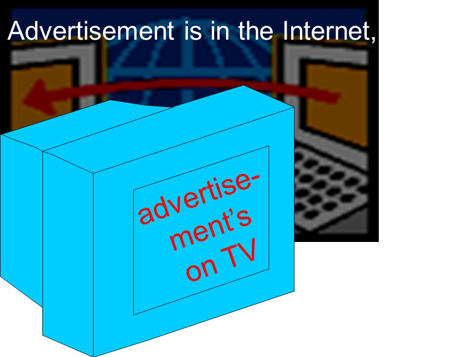 Advertisement is in the Internet, advertise- ment's on TV