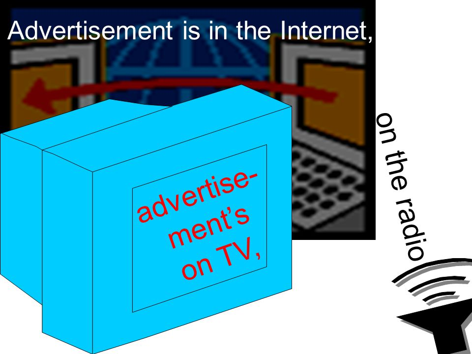 Advertisement is in the Internet, advertise- ment's on TV, on the radio