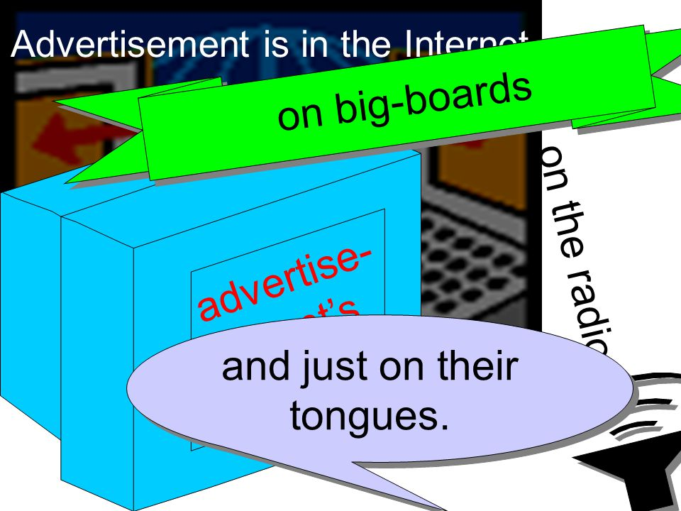 Advertisement is in the Internet, advertise- ment's on TV, on the radio, on big-boards and just on their tongues.