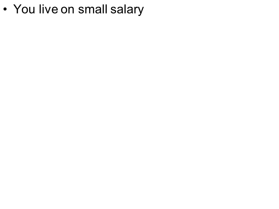 You live on small salary