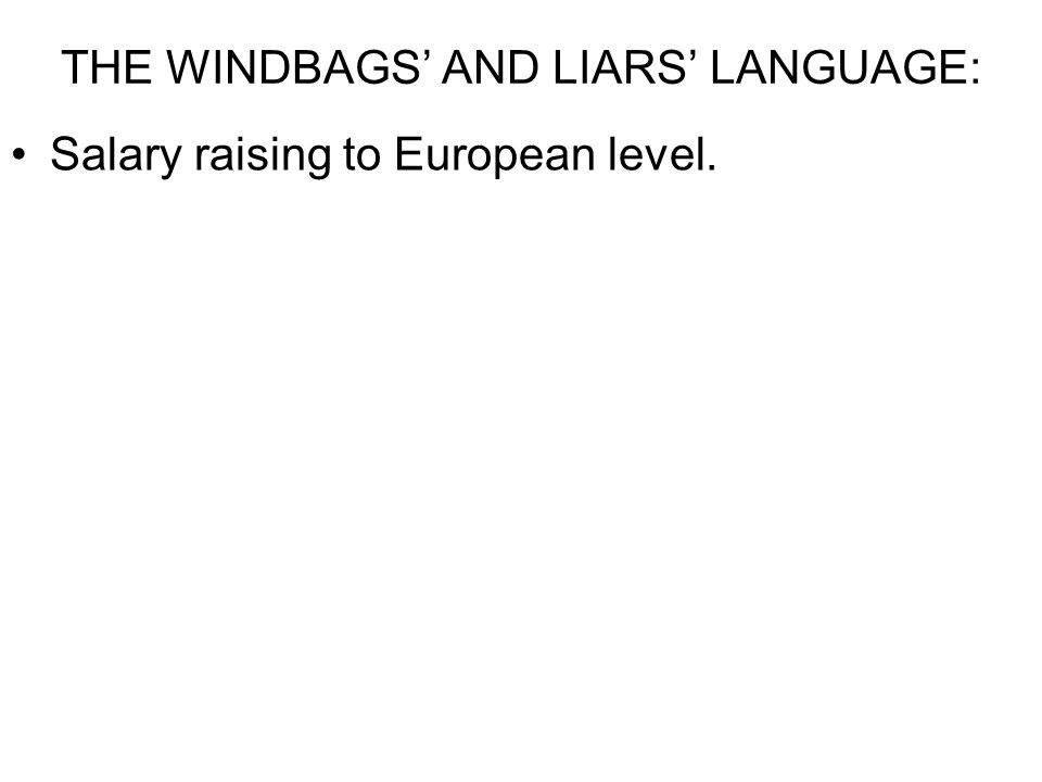THE WINDBAGS' AND LIARS' LANGUAGE: Salary raising to European level. Pension raising.