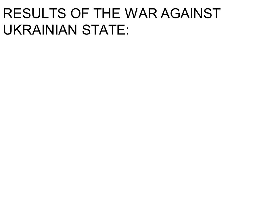 RESULTS OF THE WAR AGAINST UKRAINIAN STATE: