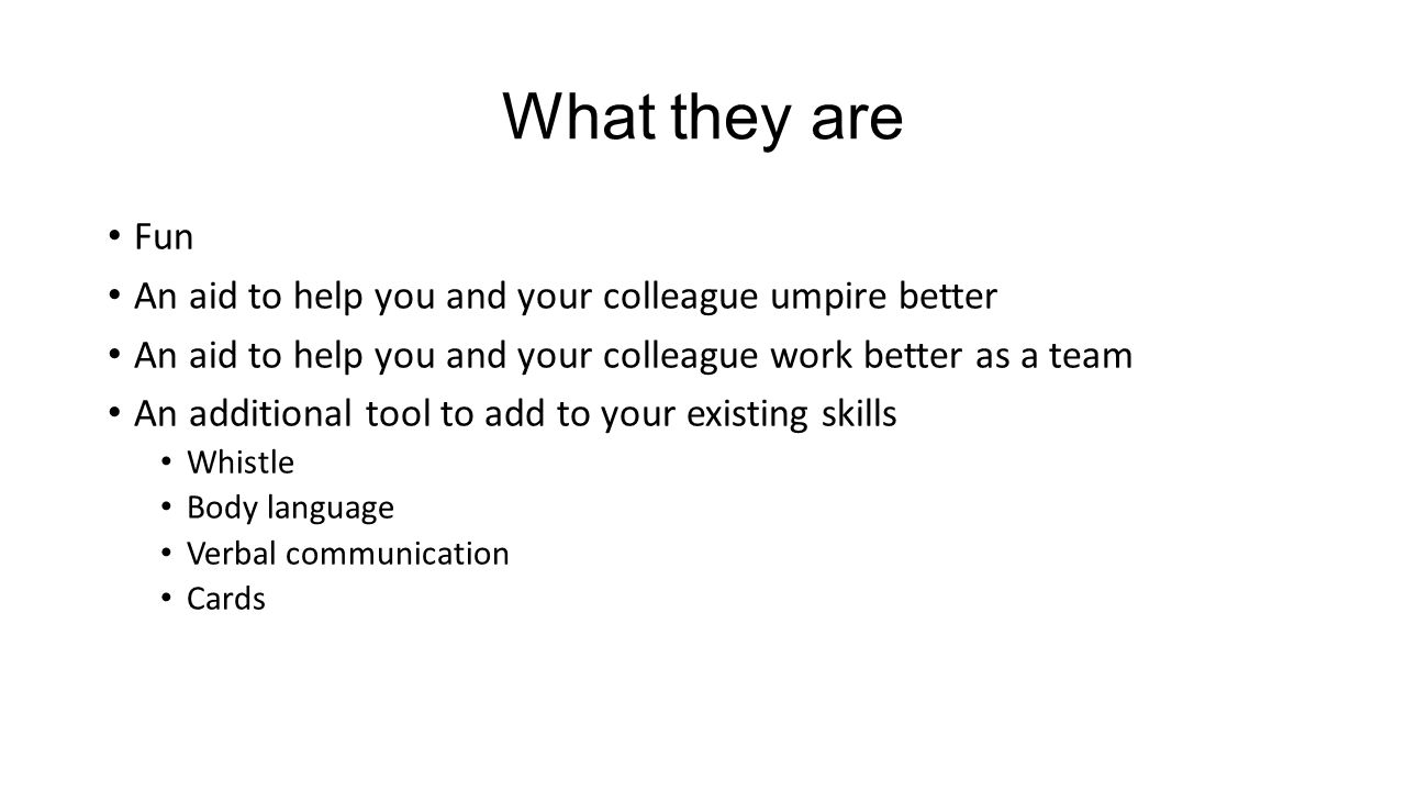 What they are Fun An aid to help you and your colleague umpire better An aid to help you and your colleague work better as a team An additional tool to add to your existing skills Whistle Body language Verbal communication Cards
