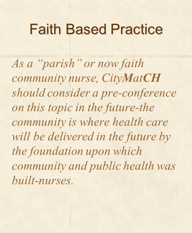 Faith Based Practice As a parish or now faith community nurse, CityMatCH should consider a pre-conference on this topic in the future-the community is where health care will be delivered in the future by the foundation upon which community and public health was built-nurses.