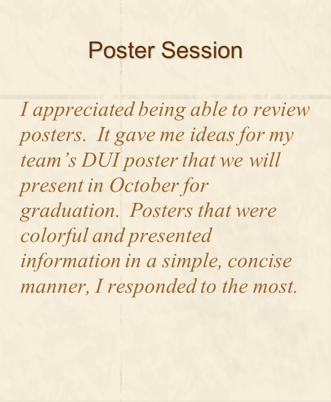 Poster Session I appreciated being able to review posters. It gave me ideas for my team's DUI poster that we will present in October for graduation. P
