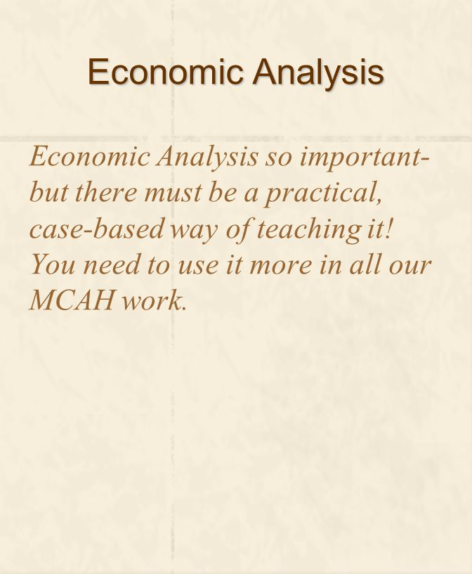 Economic Analysis Economic Analysis so important- but there must be a practical, case-based way of teaching it.