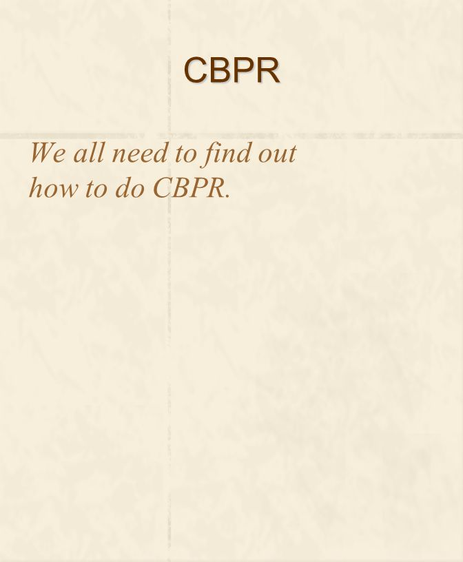 CBPR We all need to find out how to do CBPR.