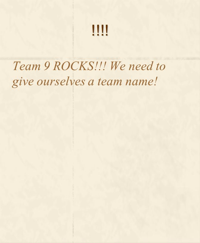 !!!! Team 9 ROCKS!!! We need to give ourselves a team name!
