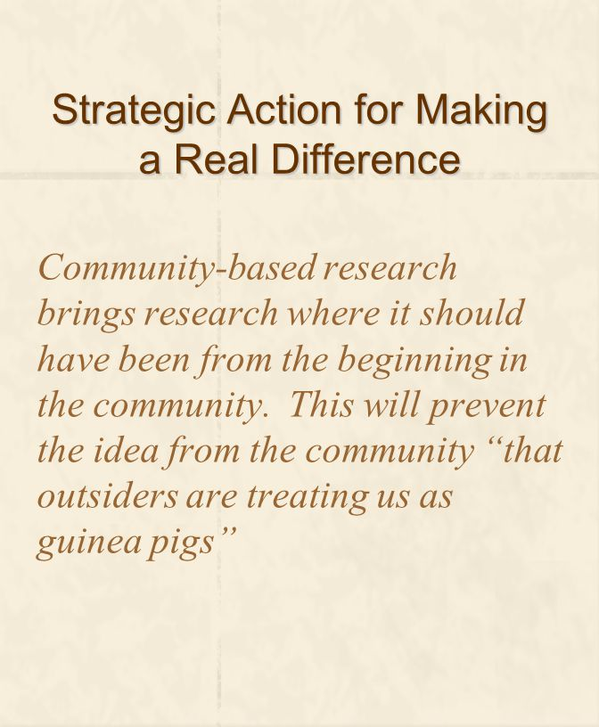 Strategic Action for Making a Real Difference Community-based research brings research where it should have been from the beginning in the community.