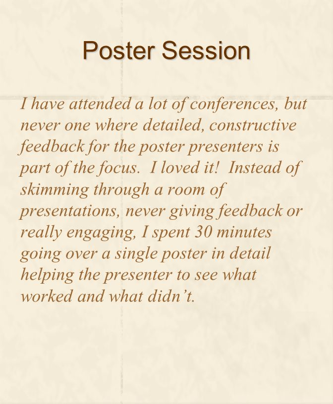 Poster Session I have attended a lot of conferences, but never one where detailed, constructive feedback for the poster presenters is part of the focu