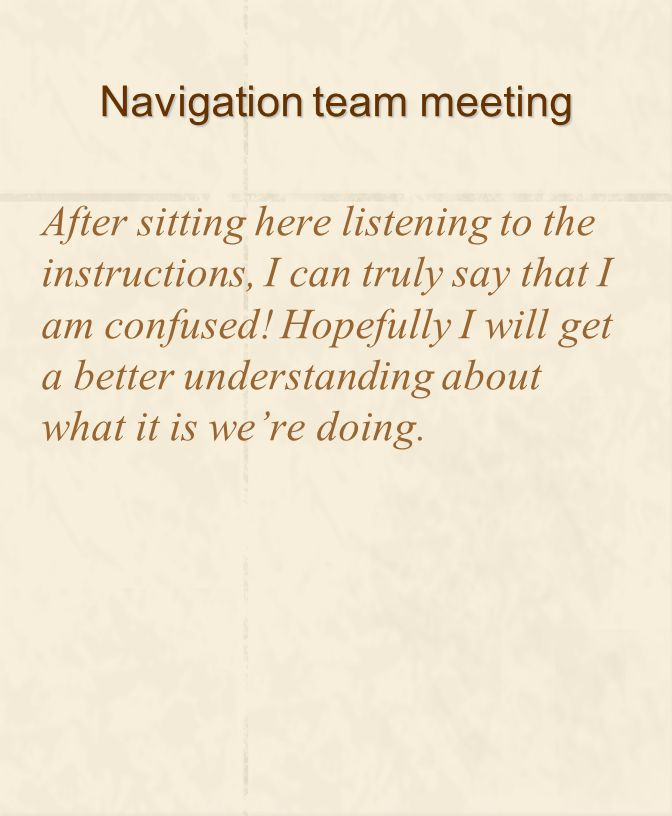 Navigation team meeting After sitting here listening to the instructions, I can truly say that I am confused.