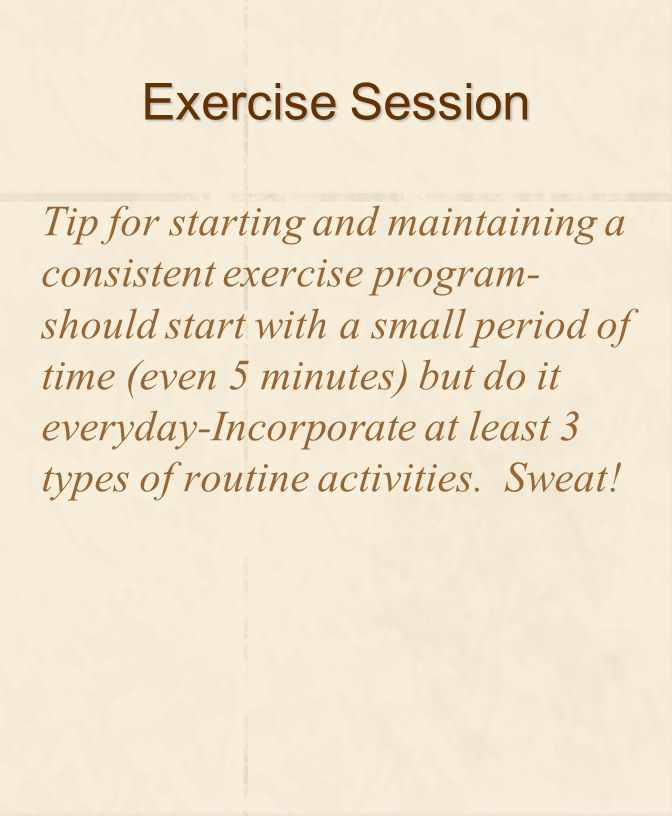 Exercise Session Tip for starting and maintaining a consistent exercise program- should start with a small period of time (even 5 minutes) but do it everyday-Incorporate at least 3 types of routine activities.