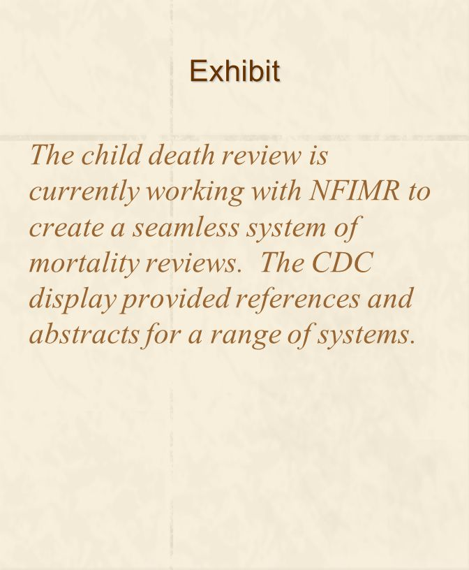 Exhibit The child death review is currently working with NFIMR to create a seamless system of mortality reviews. The CDC display provided references a