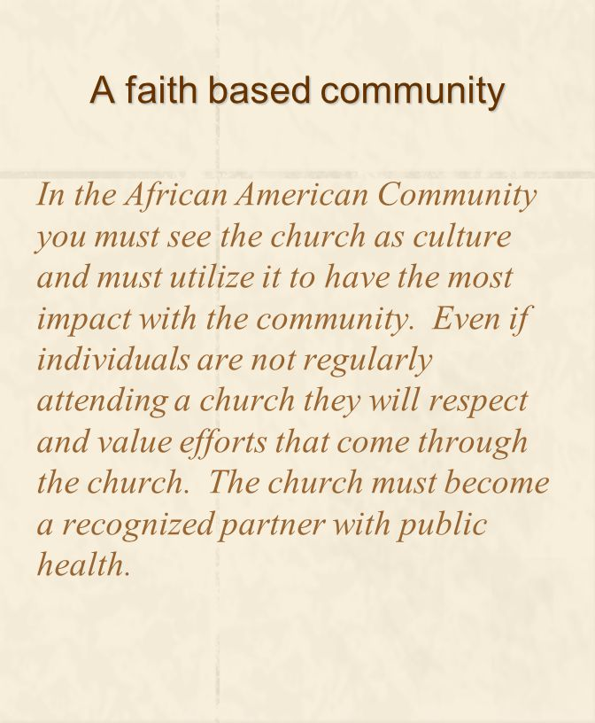 A faith based community In the African American Community you must see the church as culture and must utilize it to have the most impact with the comm