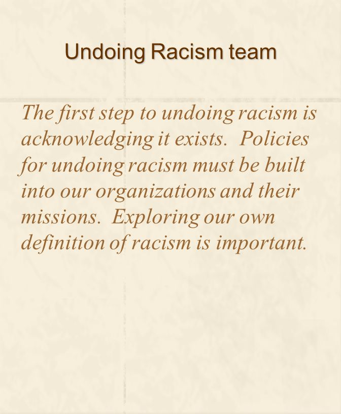Undoing Racism team The first step to undoing racism is acknowledging it exists. Policies for undoing racism must be built into our organizations and