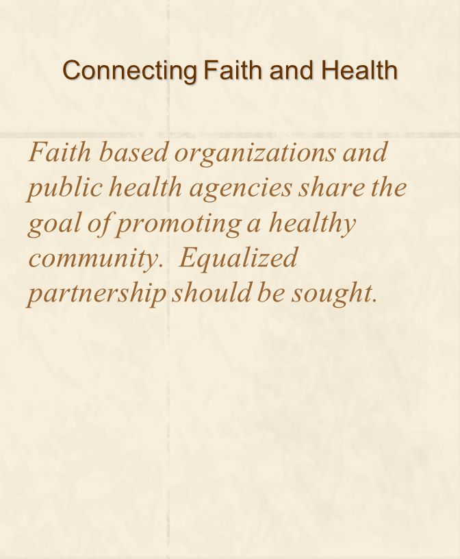 Connecting Faith and Health Faith based organizations and public health agencies share the goal of promoting a healthy community.