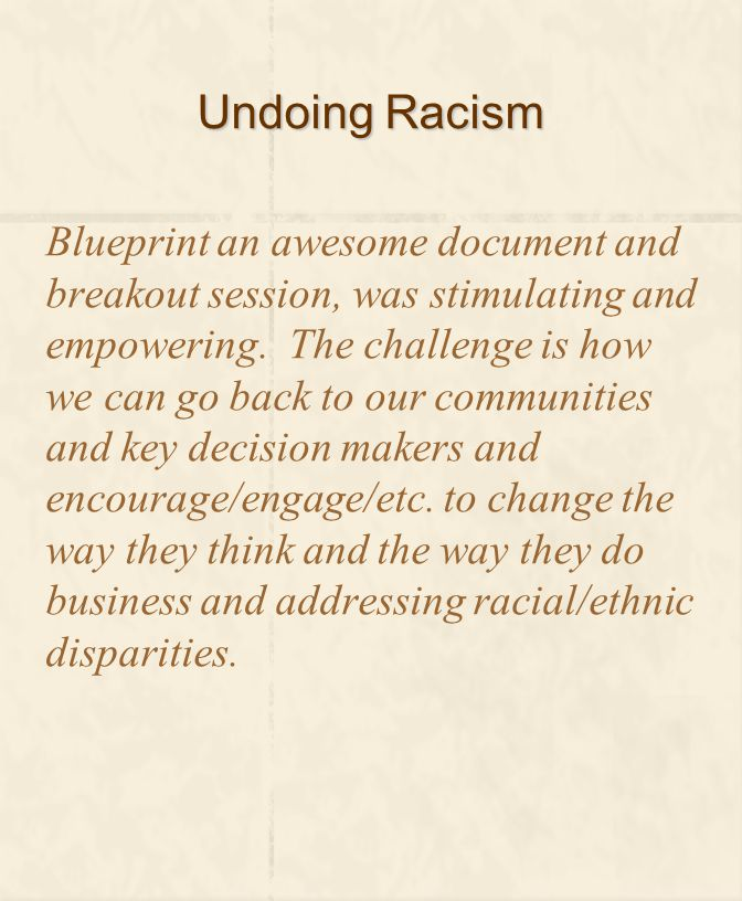 Undoing Racism Blueprint an awesome document and breakout session, was stimulating and empowering. The challenge is how we can go back to our communit