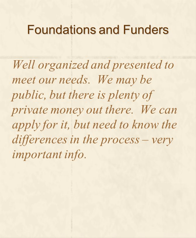 Foundations and Funders Well organized and presented to meet our needs. We may be public, but there is plenty of private money out there. We can apply