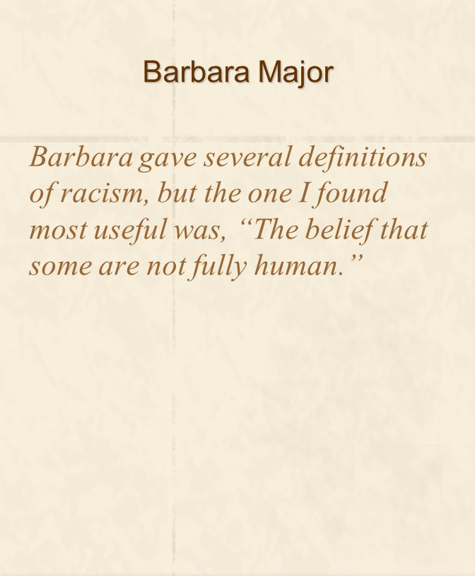 Barbara Major Barbara gave several definitions of racism, but the one I found most useful was, The belief that some are not fully human.