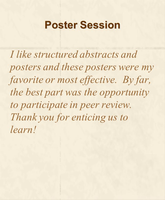 Poster Session I like structured abstracts and posters and these posters were my favorite or most effective. By far, the best part was the opportunity