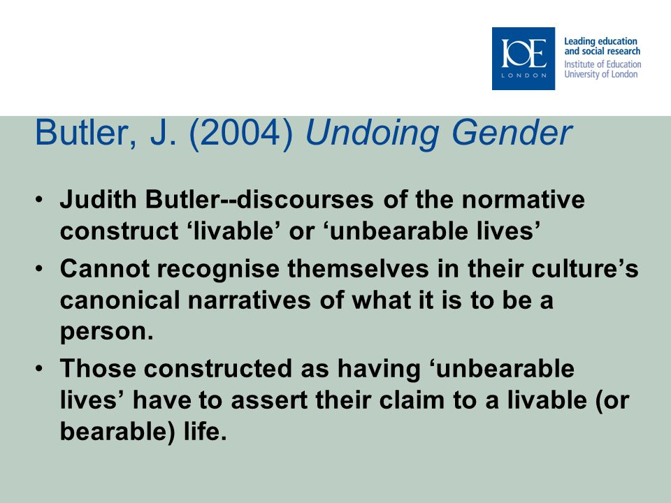 Butler, J. (2004) Undoing Gender Judith Butler--discourses of the normative construct 'livable' or 'unbearable lives' Cannot recognise themselves in t