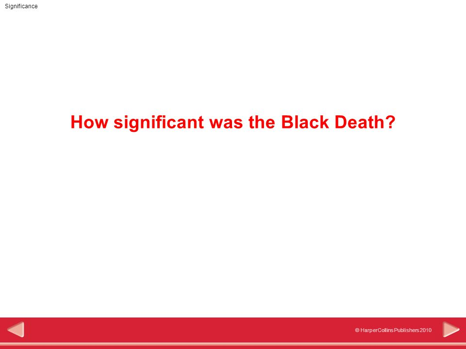 Significance © HarperCollins Publishers 2010 Objectives In this activity you will: Describe the consequences of the Black Death.