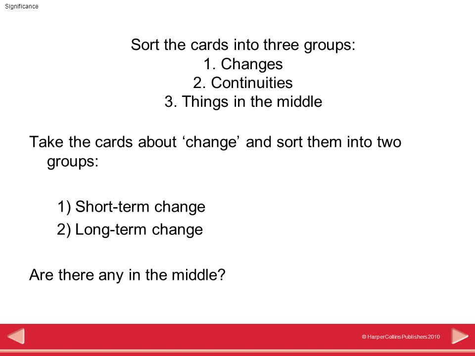Significance © HarperCollins Publishers 2010 Take the cards about 'change' and sort them into two groups: 1) Short-term change 2) Long-term change Are there any in the middle.