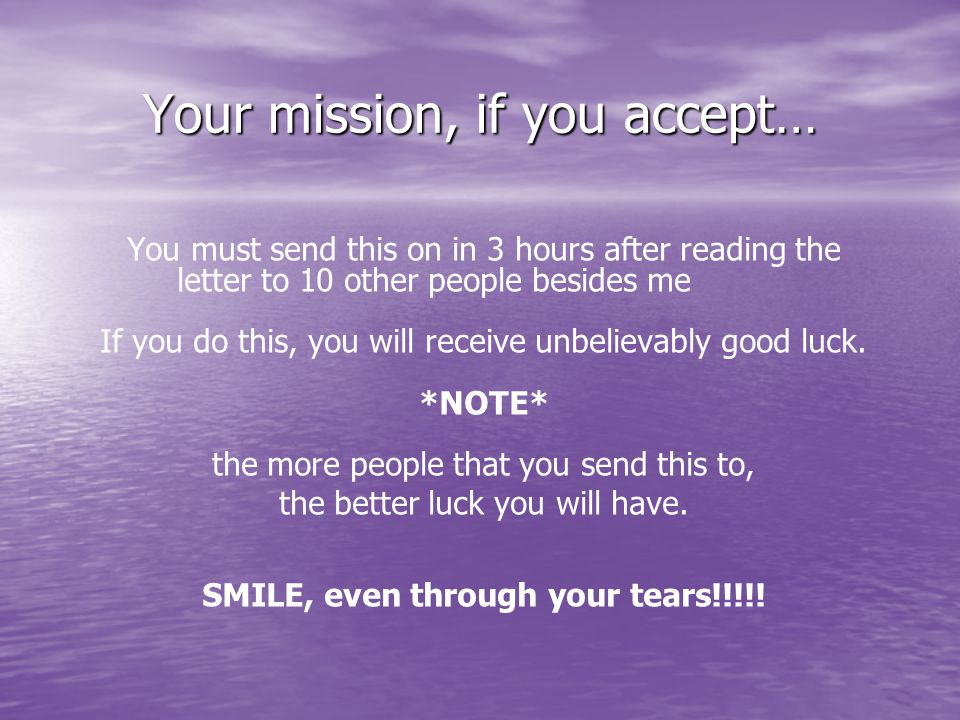 Your mission, if you accept… You must send this on in 3 hours after reading the letter to 10 other people besides me If you do this, you will receive unbelievably good luck.