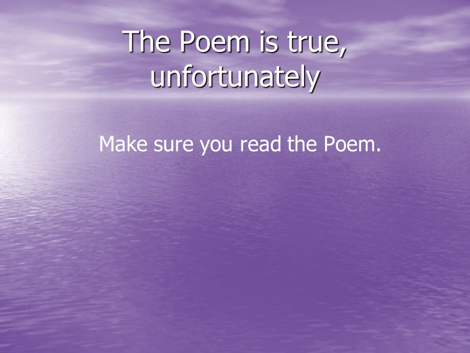 The Poem is true, unfortunately Make sure you read the Poem.
