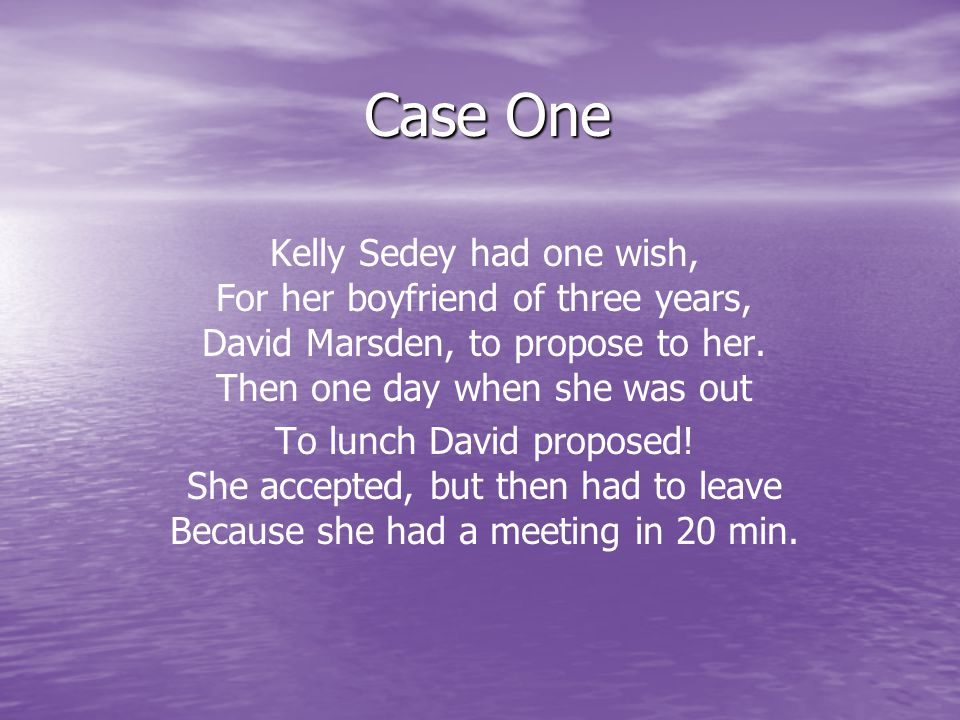 Case One Kelly Sedey had one wish, For her boyfriend of three years, David Marsden, to propose to her.