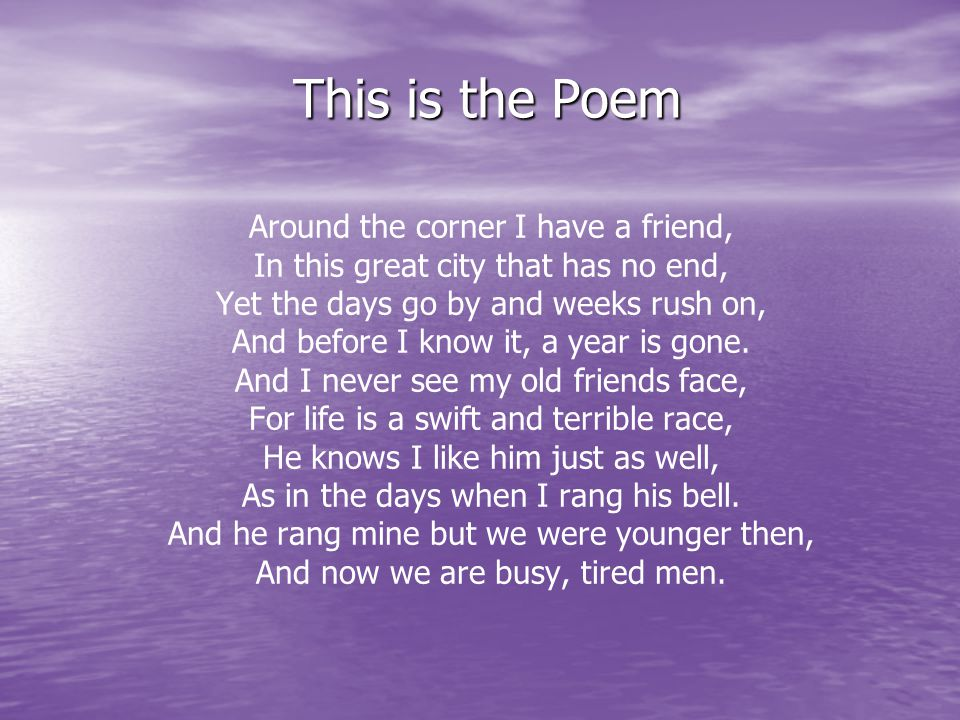 This is the Poem Around the corner I have a friend, In this great city that has no end, Yet the days go by and weeks rush on, And before I know it, a year is gone.