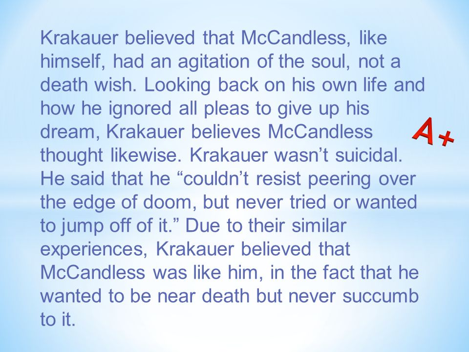 Krakauer believed that McCandless, like himself, had an agitation of the soul, not a death wish.