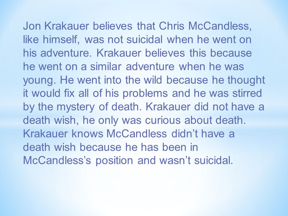 Jon Krakauer believes that Chris McCandless, like himself, was not suicidal when he went on his adventure.