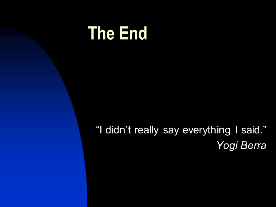 The End I didn't really say everything I said. Yogi Berra