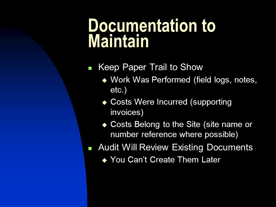 Documentation to Maintain Keep Paper Trail to Show  Work Was Performed (field logs, notes, etc.)  Costs Were Incurred (supporting invoices)  Costs Belong to the Site (site name or number reference where possible) Audit Will Review Existing Documents  You Can't Create Them Later