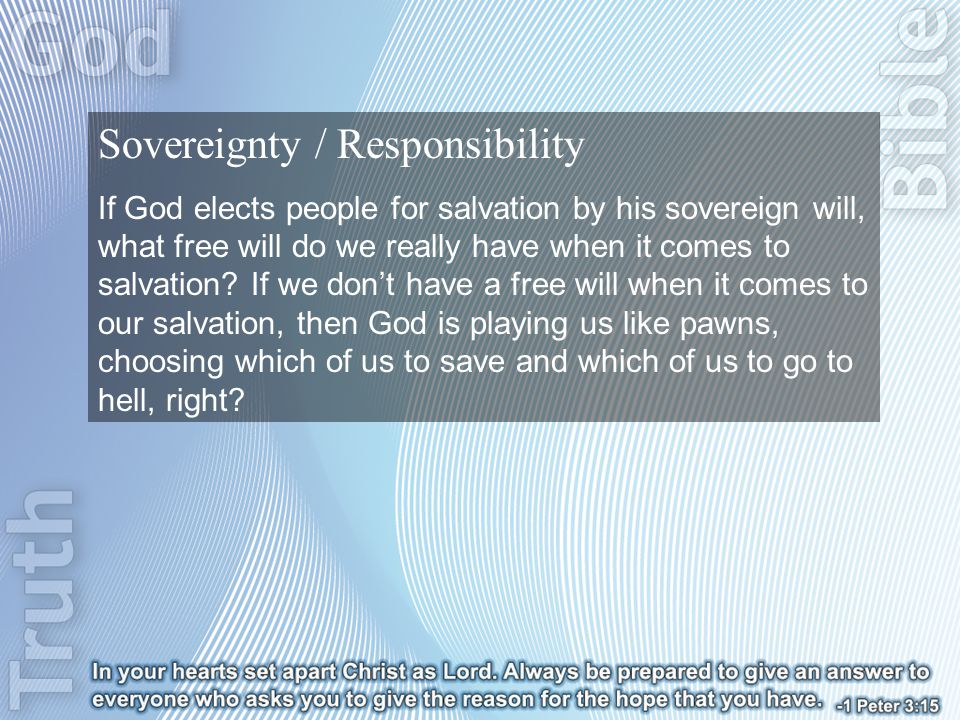 Sovereignty / Responsibility If God elects people for salvation by his sovereign will, what free will do we really have when it comes to salvation.