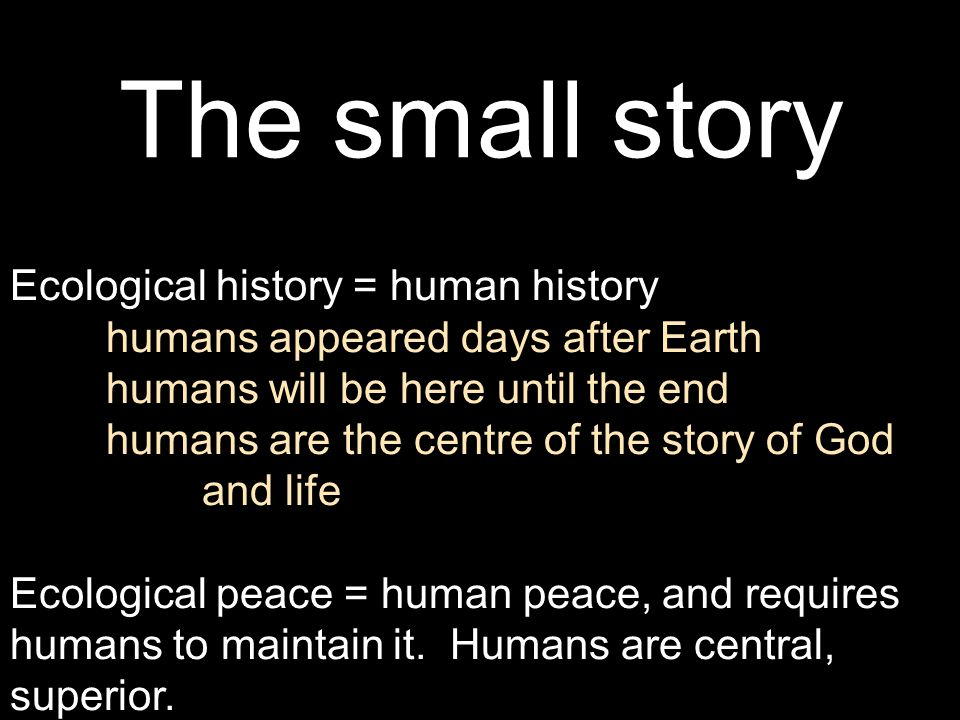 The small story Ecological history = human history humans appeared days after Earth humans will be here until the end humans are the centre of the sto