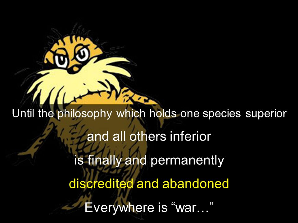 "Until the philosophy which holds one species superior and all others inferior is finally and permanently discredited and abandoned Everywhere is ""war…"