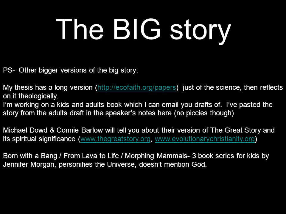 The BIG story PS- Other bigger versions of the big story: My thesis has a long version (http://ecofaith.org/papers) just of the science, then reflects