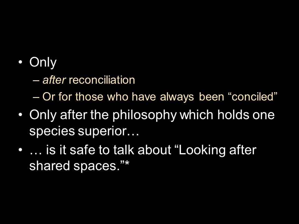"Only –after reconciliation –Or for those who have always been ""conciled"" Only after the philosophy which holds one species superior… … is it safe to t"