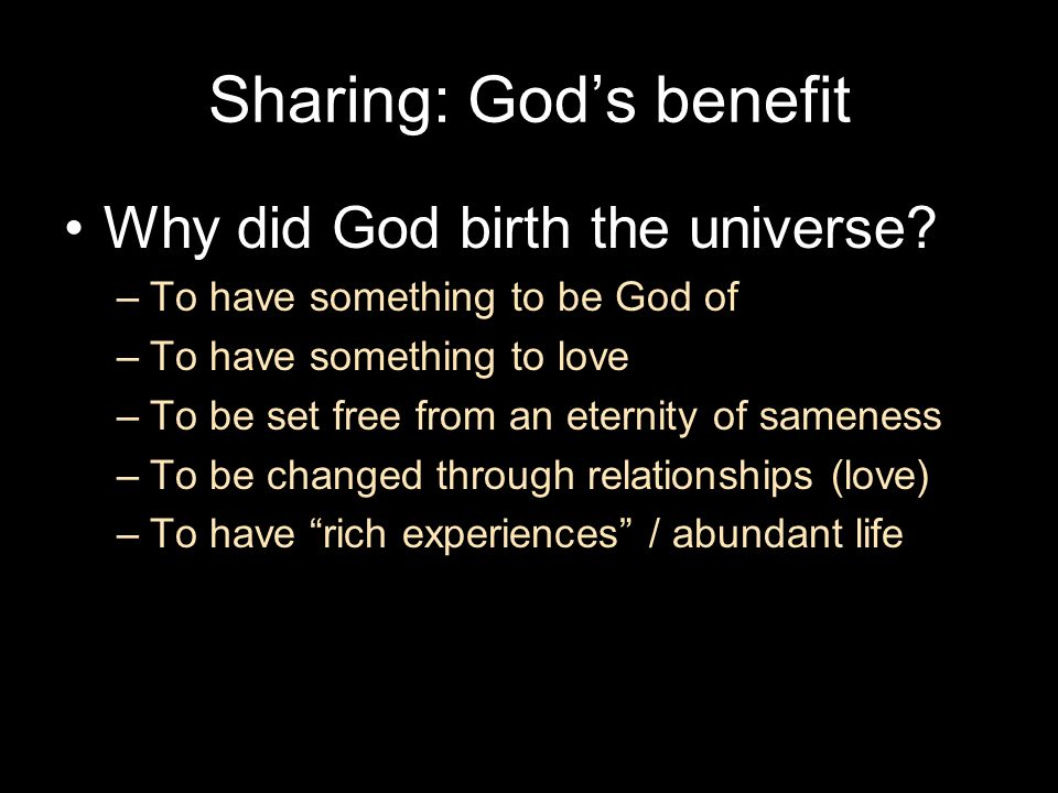 Sharing: God's benefit Why did God birth the universe? –To have something to be God of –To have something to love –To be set free from an eternity of