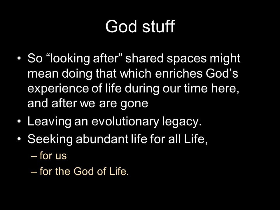 "God stuff So ""looking after"" shared spaces might mean doing that which enriches God's experience of life during our time here, and after we are gone L"