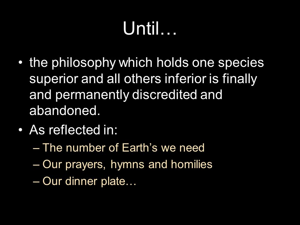 Until… the philosophy which holds one species superior and all others inferior is finally and permanently discredited and abandoned. As reflected in: