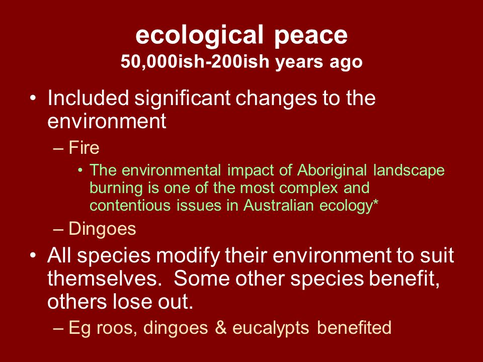 ecological peace 50,000ish-200ish years ago Included significant changes to the environment –Fire The environmental impact of Aboriginal landscape bur