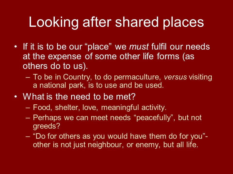 "Looking after shared places If it is to be our ""place"" we must fulfil our needs at the expense of some other life forms (as others do to us). –To be i"