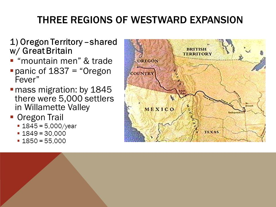 "1) Oregon Territory –shared w/ Great Britain  ""mountain men"" & trade  panic of 1837 = ""Oregon Fever""  mass migration: by 1845 there were 5,000 sett"