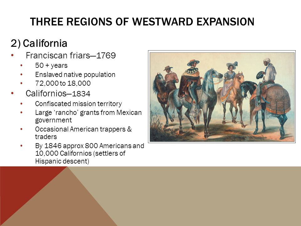 2) California Franciscan friars—1769 50 + years Enslaved native population 72,000 to 18,000 Californios —1834 Confiscated mission territory Large 'ran