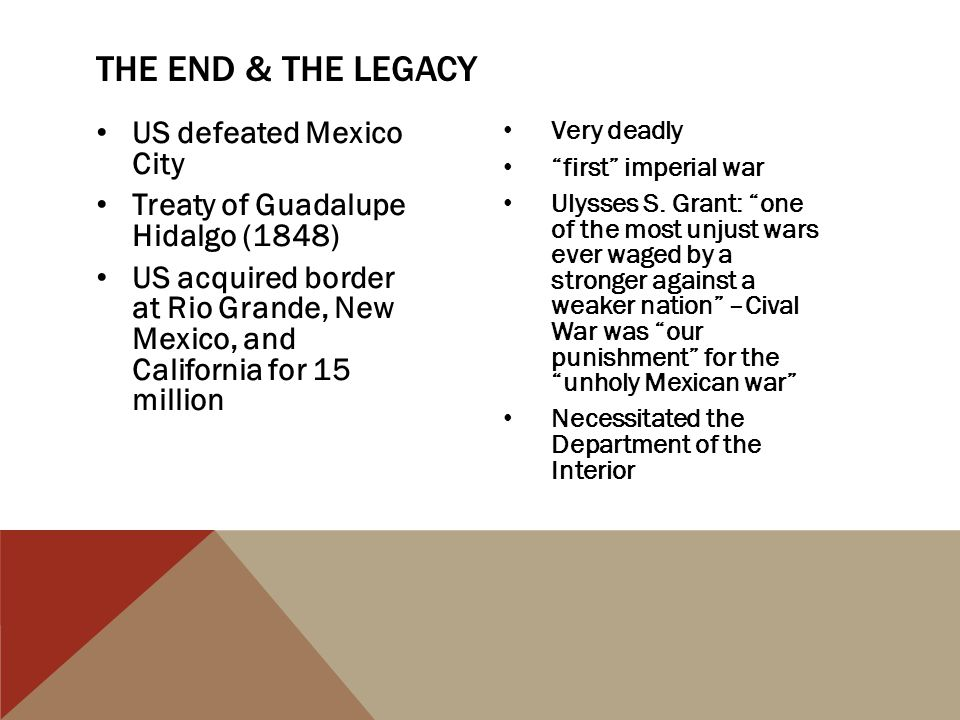 "US defeated Mexico City Treaty of Guadalupe Hidalgo (1848) US acquired border at Rio Grande, New Mexico, and California for 15 million Very deadly ""fi"
