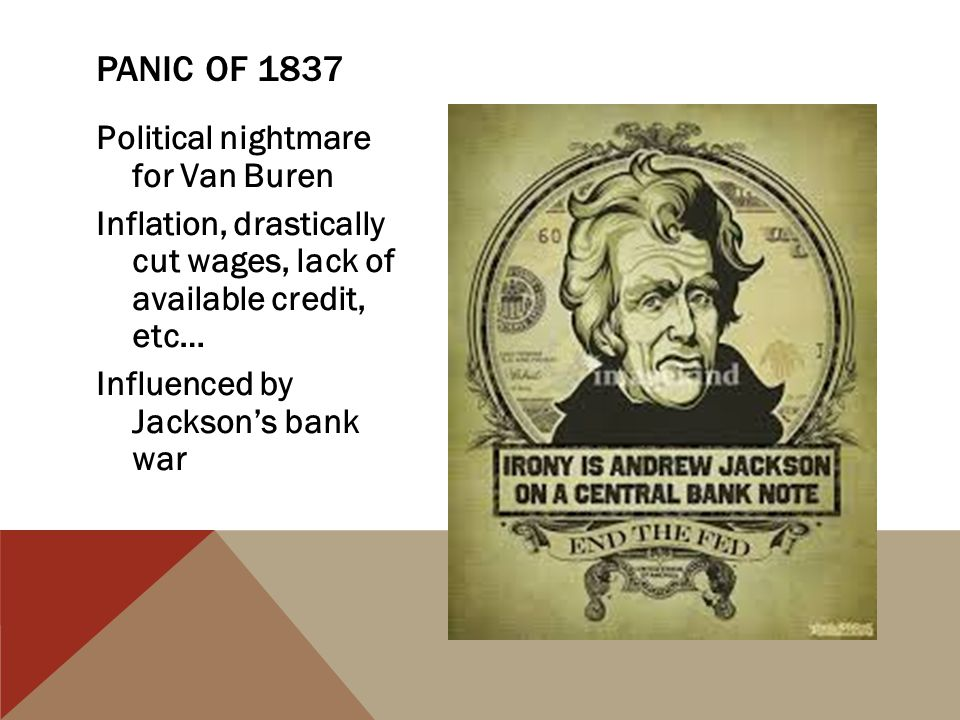 Political nightmare for Van Buren Inflation, drastically cut wages, lack of available credit, etc… Influenced by Jackson's bank war PANIC OF 1837